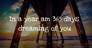 In a year am 365 days dreaming of you