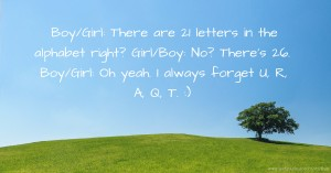 Boy/Girl: There are 21 letters in the alphabet right?  Girl/Boy: No? There's 26.  Boy/Girl: Oh yeah. I always forget U, R, A, Q, T. :)