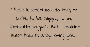 I have learned how to love, to smile, to be happy, to be faithful,to forgive. But I couldn't learn how to stop loving you.