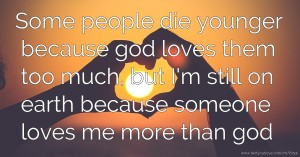Some people die younger because god loves them too much, but I'm still on earth because someone loves me more than god.