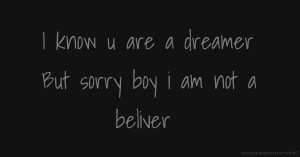 I know u are a dreamer But sorry boy i am not a beliver.