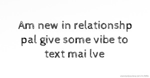 Am new in relationshp pal give some vibe to text mai lve