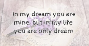 In my dream you are mine,  but in my life you are only dream