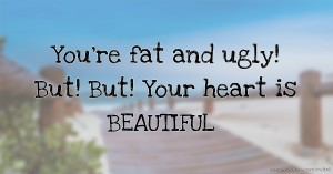 You're fat and ugly! But! But! Your heart is BEAUTIFUL