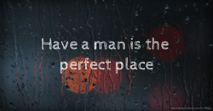 Have a man is the perfect place