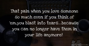 That pain when you love someone so much even if you think of 'em,you blast into tears....because you can no longer have them in your life anymore!