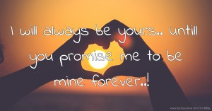 I will always be yours.. untill you promise me to be mine forever..!