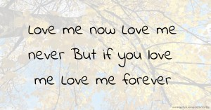 Love me now  Love me never  But if you love me   Love me forever.