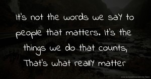 It's not the words we saY to people that matters. It's the things we do that counts, That's what reallY matter.