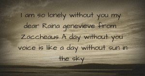 I am so lonely without you my dear Raina genevieve from Zaccheaus A day without you voice is like a day without sun in the sky