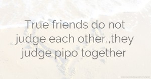 True friends do not judge each  other,,they judge pipo together