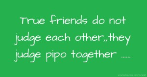 True friends do not judge each other,,they judge pipo together ......