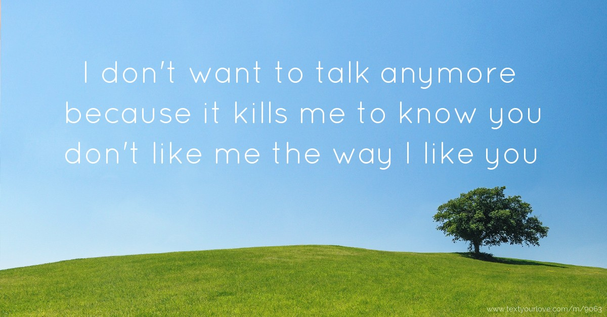I Need To Talk To You: I Don't Want To Talk Anymore Because It Kills Me To