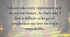 I always take every opportunity as if it's my last chance...So that's why I find it difficult to let go of you.because my love for you is unspeakable..