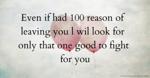 Even if had 100 reason of leaving you l wil look for only that one good to fight for you