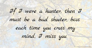 If I were a hunter,   then I must be a bad shooter,  bcos each time you cross my mind,   I miss you.