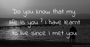 Do you know that my life is you ? I have learnt to live since I met you.