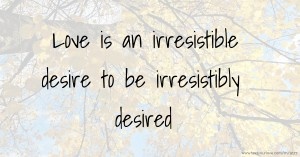 Love is an irresistible desire to be irresistibly desired