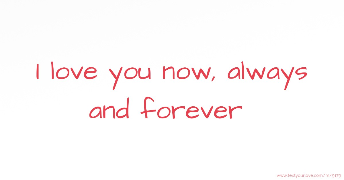 I love you now, always and forever .