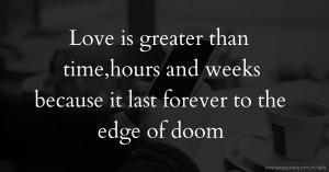 Love is greater than time,hours and weeks because it last forever to the edge of doom.
