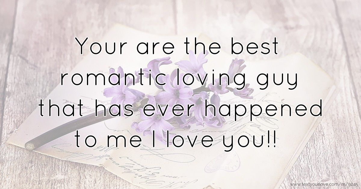 Romantic I Love You Quotes Your Are The Best Romantic Loving Guy That Has Ever Text