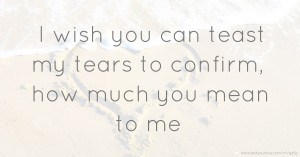 I wish you can teast my tears to confirm, how much you... | Text ...