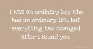 I was an ordinary boy who had an ordinary life, but everything has changed after I found you.