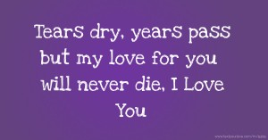 Tears dry, years pass but my love for you will never die, I Love You