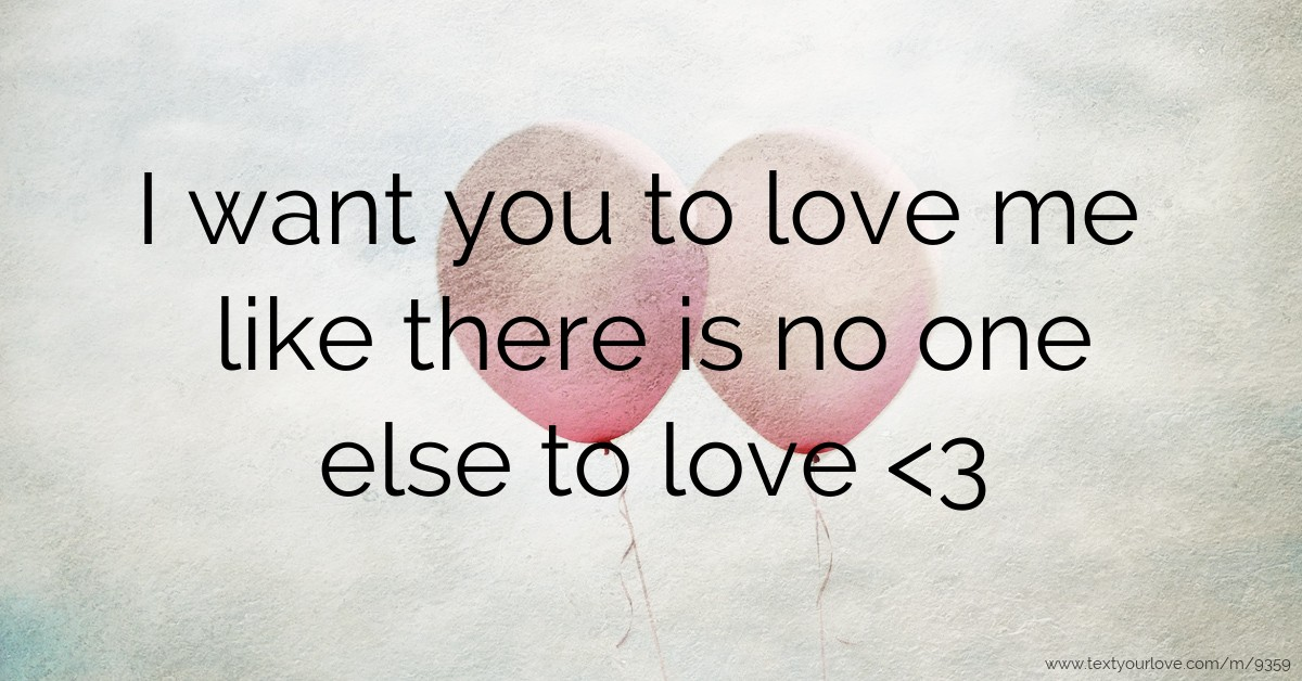 I Want You To Love Me Like There Is No One Else To Love Text