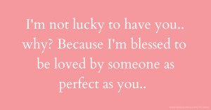 I'm not lucky to have you.. why? Because I'm blessed to be loved by someone as perfect as you..