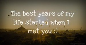 The best years of my life started when I met you :)