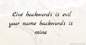 Live backwords is evil   your name backwords is mine