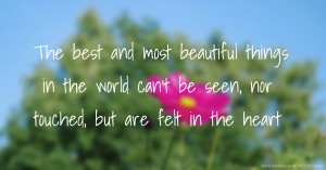 The best and most beautiful things in the world can't be seen, nor touched, but are felt in the heart.