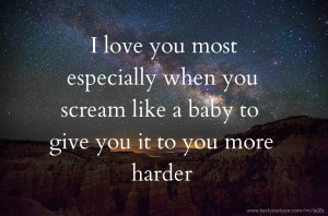 I love you most especially when you scream like a baby to give you it to you more harder.