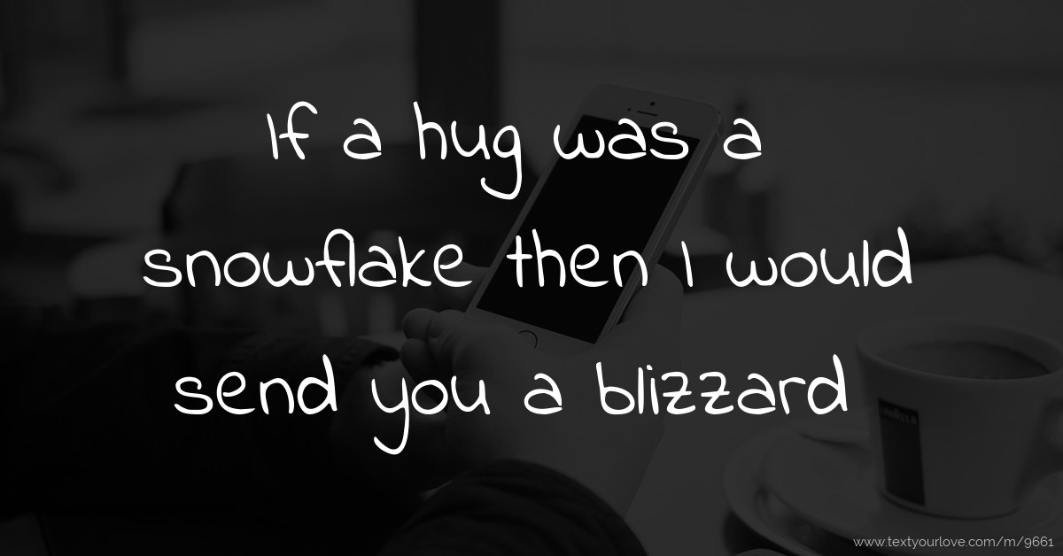If A Hug Was A Snowflake Then I Would Send You A Text Message