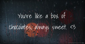 You're like a box of chocolates, always sweet. <3