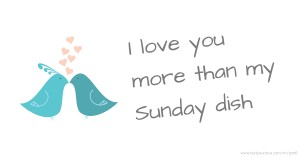 I love you more than my Sunday dish