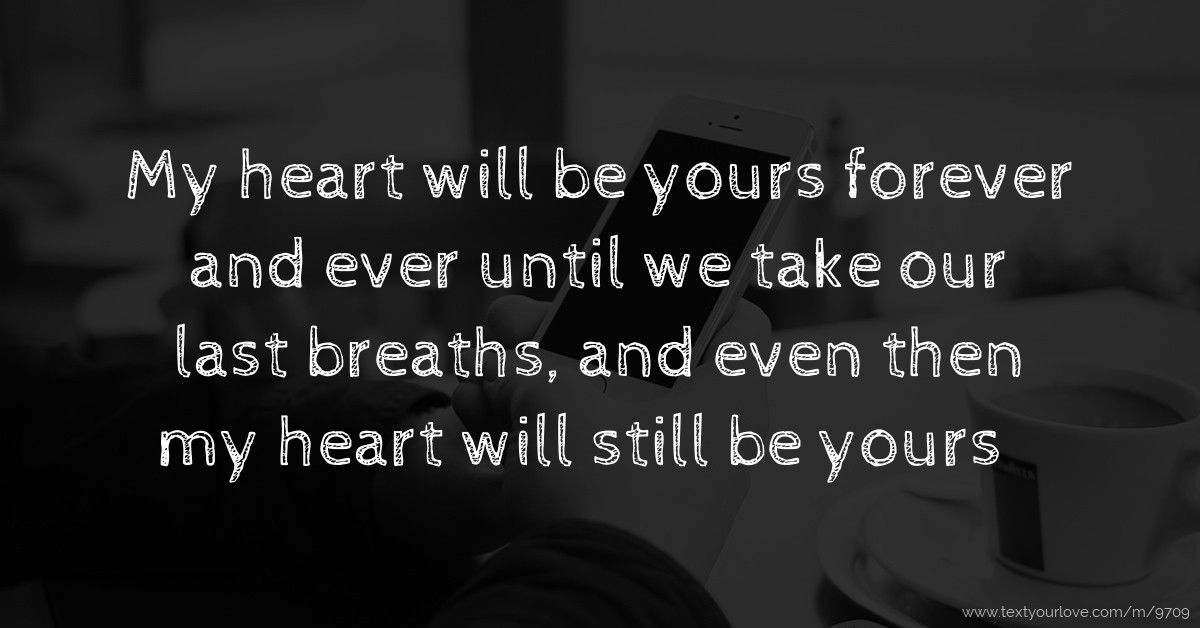 my heart will be_My heart will be yours forever and ever until we take... | Text Message by Love
