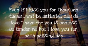 Even if I kiss you for thousand times I wnt be satisfied cos de love I have for you is endless so tender nd hot I love you for each passing day