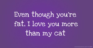 Even though you're fat, I love you more than my cat