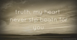 truth, my heart never stp beatn for you