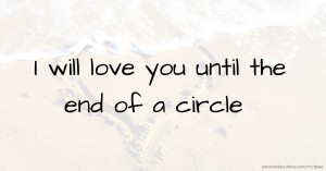Love You Till The End Wallpapers : I will love you until the end of a circle Text Message by DJ........