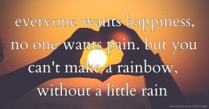 everyone wants happiness, no one wants pain. but you can't make a rainbow, without a little rain.
